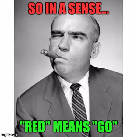 "SO IN A SENSE... ""RED"" MEANS ""GO"" 