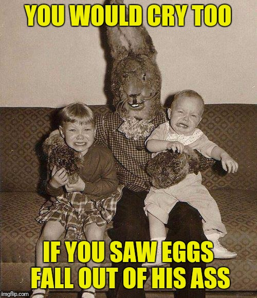 Creepy easter bunny | YOU WOULD CRY TOO IF YOU SAW EGGS FALL OUT OF HIS ASS | image tagged in creepy easter bunny | made w/ Imgflip meme maker