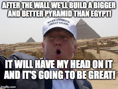 AFTER THE WALL WE'LL BUILD A BIGGER AND BETTER PYRAMID THAN EGYPT! IT WILL HAVE MY HEAD ON IT AND IT'S GOING TO BE GREAT! | image tagged in trump pyramid | made w/ Imgflip meme maker