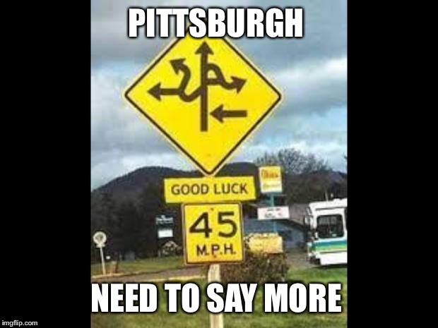 PITTSBURGH NEED TO SAY MORE | image tagged in good luck is ahead | made w/ Imgflip meme maker