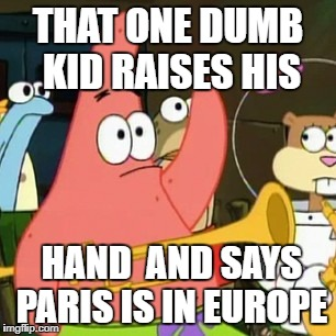 No Patrick  | THAT ONE DUMB KID RAISES HIS HAND  AND SAYS PARIS IS IN EUROPE | image tagged in memes,no patrick,dank memes,funny | made w/ Imgflip meme maker
