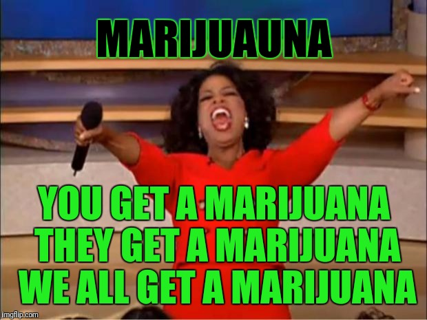 Oprah You Get A Meme | MARIJUAUNA YOU GET A MARIJUANA THEY GET A MARIJUANA WE ALL GET A MARIJUANA | image tagged in memes,oprah you get a | made w/ Imgflip meme maker