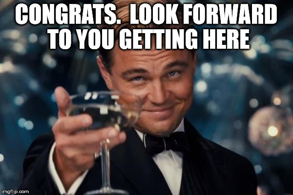 Leonardo Dicaprio Cheers Meme | CONGRATS.  LOOK FORWARD TO YOU GETTING HERE | image tagged in memes,leonardo dicaprio cheers | made w/ Imgflip meme maker