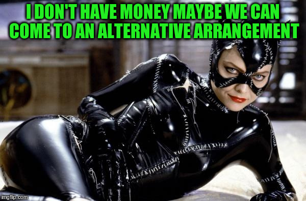 I DON'T HAVE MONEY MAYBE WE CAN COME TO AN ALTERNATIVE ARRANGEMENT | made w/ Imgflip meme maker