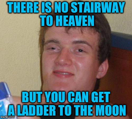 10 Guy Meme | THERE IS NO STAIRWAY TO HEAVEN BUT YOU CAN GET A LADDER TO THE MOON | image tagged in memes,10 guy | made w/ Imgflip meme maker