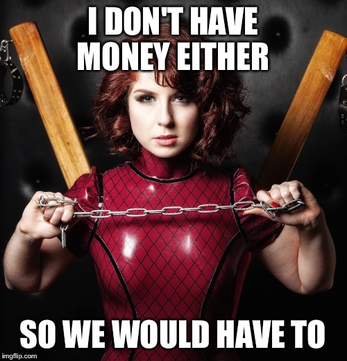 I DON'T HAVE MONEY EITHER SO WE WOULD HAVE TO | made w/ Imgflip meme maker