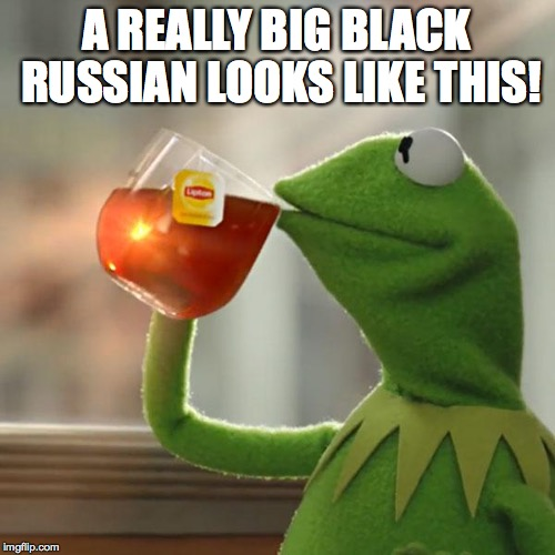 But Thats None Of My Business Meme | A REALLY BIG BLACK RUSSIAN LOOKS LIKE THIS! | image tagged in memes,but thats none of my business,kermit the frog | made w/ Imgflip meme maker