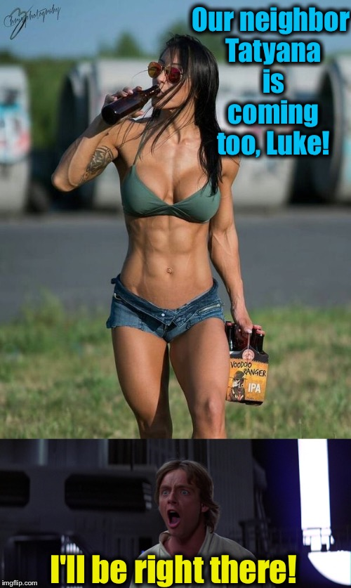 Our neighbor Tatyana is coming too, Luke! I'll be right there! | made w/ Imgflip meme maker