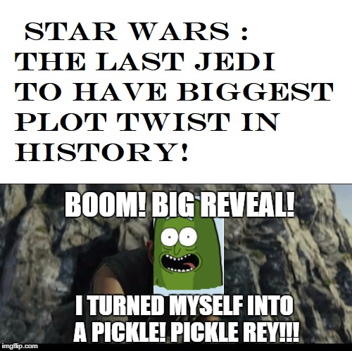 Episode VIII | BOOM! BIG REVEAL! I TURNED MYSELF INTO A PICKLE!PICKLE REY!!! | image tagged in star wars,rick and morty,funny | made w/ Imgflip meme maker