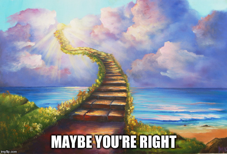 MAYBE YOU'RE RIGHT | made w/ Imgflip meme maker