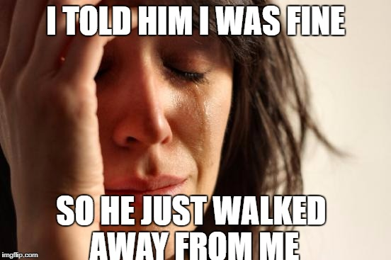 First World Problems Meme | I TOLD HIM I WAS FINE SO HE JUST WALKED AWAY FROM ME | image tagged in memes,first world problems | made w/ Imgflip meme maker