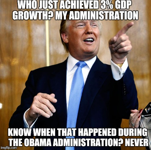 Donal Trump Birthday | WHO JUST ACHIEVED 3% GDP GROWTH? MY ADMINISTRATION KNOW WHEN THAT HAPPENED DURING THE OBAMA ADMINISTRATION? NEVER | image tagged in donal trump birthday | made w/ Imgflip meme maker