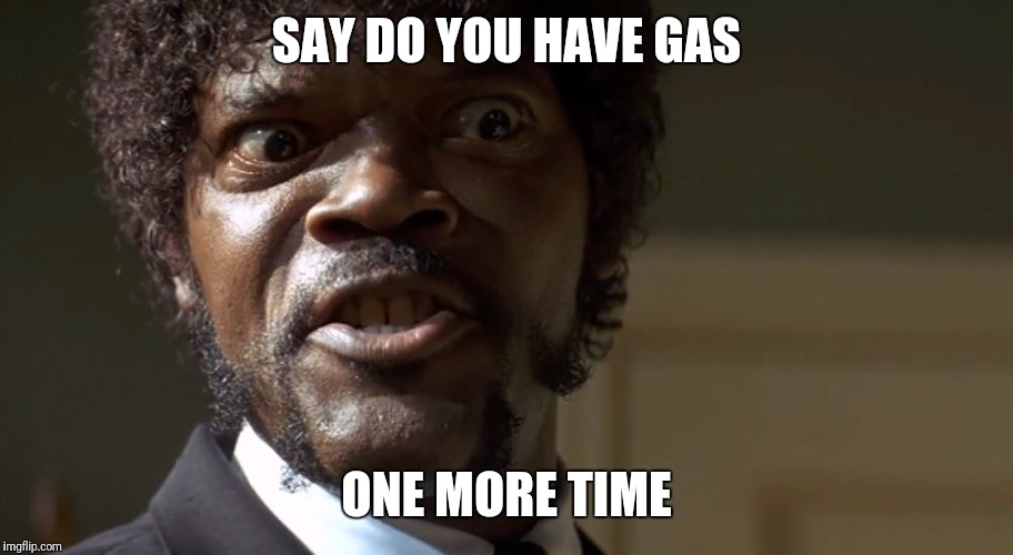 Samuel L Jackson say one more time  | SAY DO YOU HAVE GAS ONE MORE TIME | image tagged in samuel l jackson say one more time | made w/ Imgflip meme maker