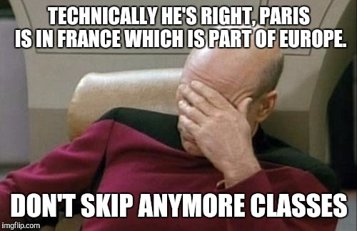 Captain Picard Facepalm Meme | TECHNICALLY HE'S RIGHT, PARIS IS IN FRANCE WHICH IS PART OF EUROPE. DON'T SKIP ANYMORE CLASSES | image tagged in memes,captain picard facepalm | made w/ Imgflip meme maker