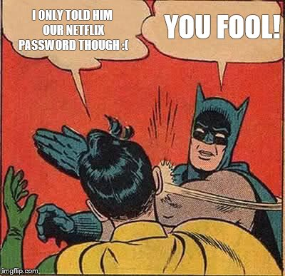Batman Slapping Robin Meme | I ONLY TOLD HIM OUR NETFLIX PASSWORD THOUGH :( YOU FOOL! | image tagged in memes,batman slapping robin | made w/ Imgflip meme maker
