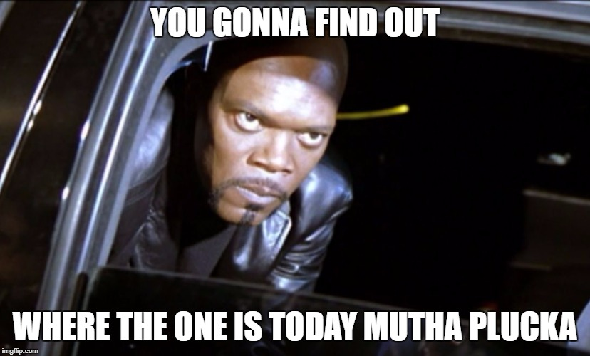 YOU GONNA FIND OUT WHERE THE ONE IS TODAY MUTHA PLUCKA | image tagged in sameyes | made w/ Imgflip meme maker