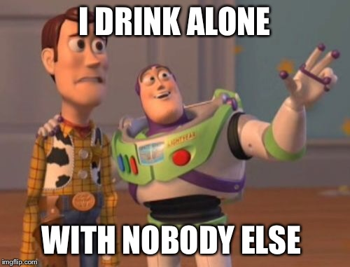 X, X Everywhere Meme | I DRINK ALONE WITH NOBODY ELSE | image tagged in memes,x,x everywhere,x x everywhere | made w/ Imgflip meme maker