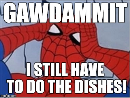 Frustrated Spiderman | GAWDAMMIT I STILL HAVE TO DO THE DISHES! | image tagged in frustrated spiderman,god dammit,chores | made w/ Imgflip meme maker