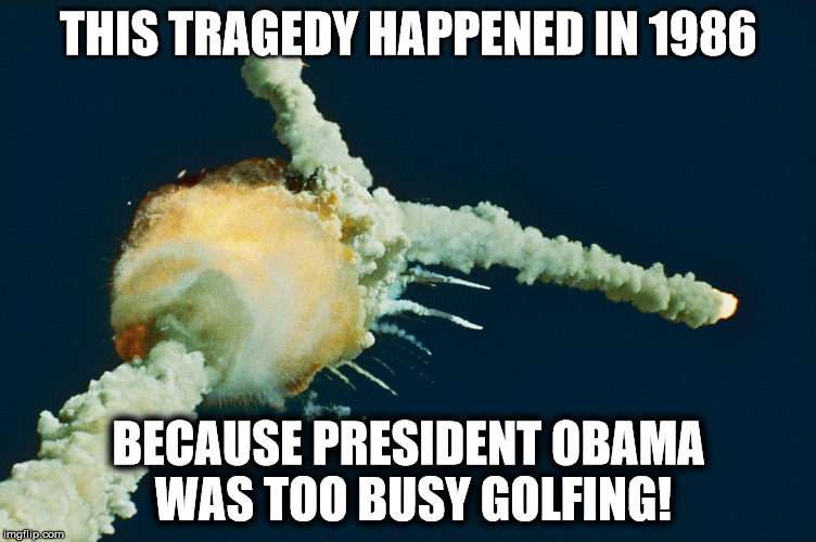 THIS TRAGEDY HAPPENED IN 1986 BECAUSE PRESIDENT OBAMA WAS TOO BUSY GOLFING! | image tagged in challenger | made w/ Imgflip meme maker