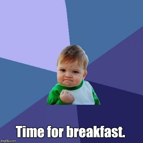 Success Kid Meme | Time for breakfast. | image tagged in memes,success kid | made w/ Imgflip meme maker