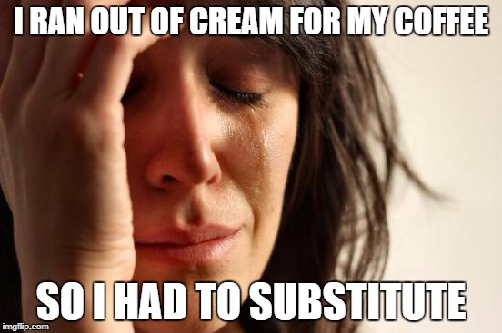 First World Problems Meme | I RAN OUT OF CREAM FOR MY COFFEE SO I HAD TO SUBSTITUTE | image tagged in memes,first world problems | made w/ Imgflip meme maker