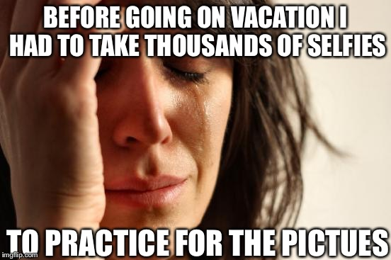First World Problems Meme | BEFORE GOING ON VACATION I HAD TO TAKE THOUSANDS OF SELFIES TO PRACTICE FOR THE PICTUES | image tagged in memes,first world problems | made w/ Imgflip meme maker