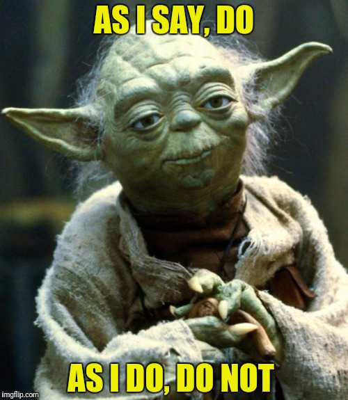 Sometimes even Yoda has a hard time walking the walk! | AS I SAY, DO AS I DO, DO NOT | image tagged in memes,star wars yoda,do as i say not as i do | made w/ Imgflip meme maker