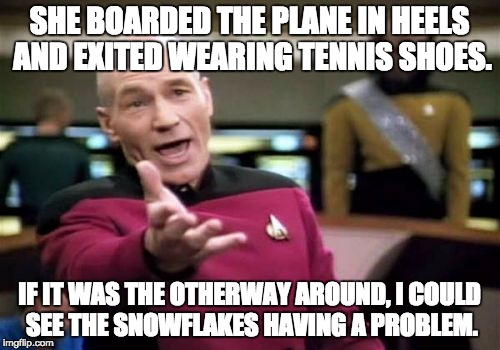 Picard Wtf Meme | SHE BOARDED THE PLANE IN HEELS AND EXITED WEARING TENNIS SHOES. IF IT WAS THE OTHERWAY AROUND, I COULD SEE THE SNOWFLAKES HAVING A PROBLEM. | image tagged in memes,picard wtf | made w/ Imgflip meme maker