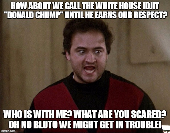 "Please Share This Meme Until They Listen To Us! | HOW ABOUT WE CALL THE WHITE HOUSE IDJIT ""DONALD CHUMP"" UNTIL HE EARNS OUR RESPECT? WHO IS WITH ME? WHAT ARE YOU SCARED? OH NO BLUTO WE MIGHT 