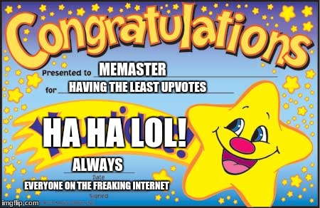 Happy Star Congratulations Meme | MEMASTER HAVING THE LEAST UPVOTES HA HA LOL! EVERYONE ON THE FREAKING INTERNET ALWAYS | image tagged in memes,happy star congratulations | made w/ Imgflip meme maker