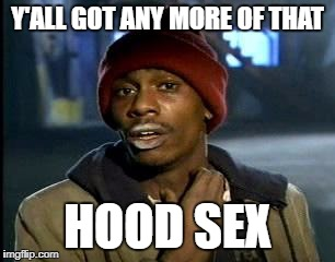 Y'all Got Any More Of That Meme | Y'ALL GOT ANY MORE OF THAT HOOD SEX | image tagged in memes,yall got any more of | made w/ Imgflip meme maker