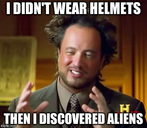 Ancient Aliens Meme | I DIDN'T WEAR HELMETS THEN I DISCOVERED ALIENS | image tagged in memes,ancient aliens | made w/ Imgflip meme maker