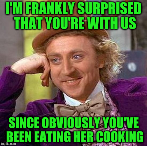Creepy Condescending Wonka Meme | I'M FRANKLY SURPRISED THAT YOU'RE WITH US SINCE OBVIOUSLY YOU'VE BEEN EATING HER COOKING | image tagged in memes,creepy condescending wonka | made w/ Imgflip meme maker