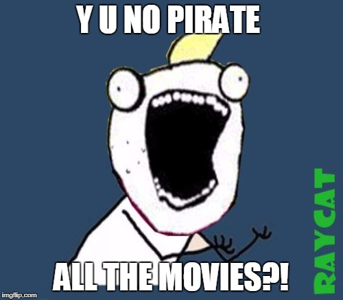 Y U NO PIRATE ALL THE MOVIES?! | made w/ Imgflip meme maker