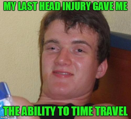 10 Guy Meme | MY LAST HEAD INJURY GAVE ME THE ABILITY TO TIME TRAVEL | image tagged in memes,10 guy | made w/ Imgflip meme maker