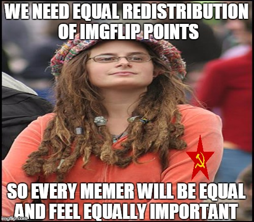 That's how socialism works, right? | WE NEED EQUAL REDISTRIBUTION OF IMGFLIP POINTS SO EVERY MEMER WILL BE EQUAL AND FEEL EQUALLY IMPORTANT | image tagged in college liberal,socialism,communism,imgflip points,memes | made w/ Imgflip meme maker