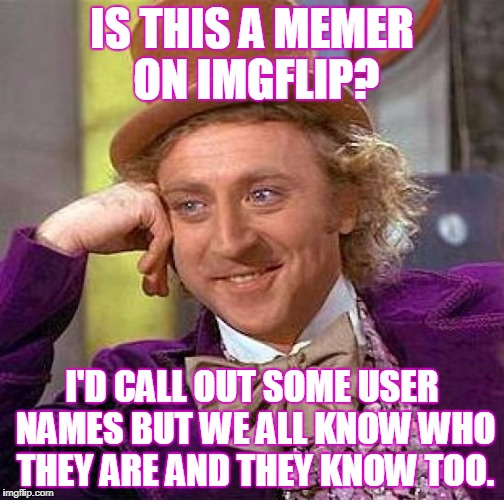 Creepy Condescending Wonka Meme | IS THIS A MEMER ON IMGFLIP? I'D CALL OUT SOME USER NAMES BUT WE ALL KNOW WHO THEY ARE AND THEY KNOW TOO. | image tagged in memes,creepy condescending wonka | made w/ Imgflip meme maker