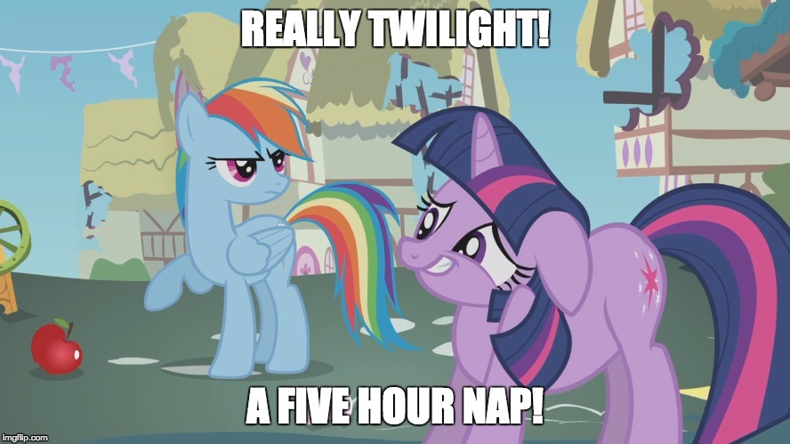 The reason I am up late tonight! | REALLY TWILIGHT! A FIVE HOUR NAP! | image tagged in really twilight,memes,nap,ponies,sleep | made w/ Imgflip meme maker