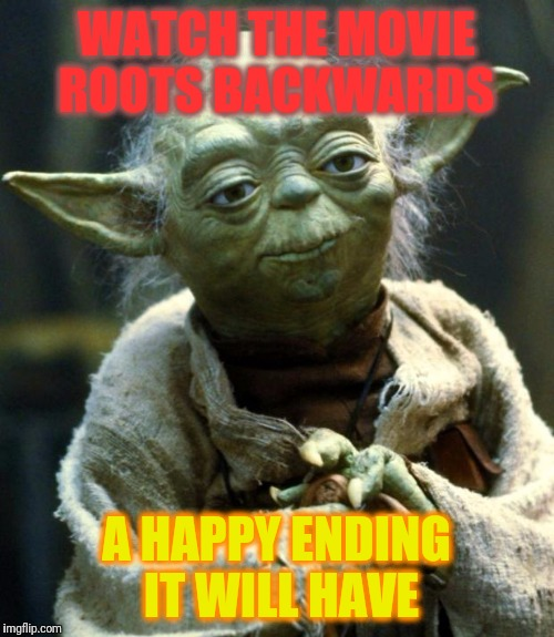 Star Wars Yoda Meme | WATCH THE MOVIE ROOTS BACKWARDS A HAPPY ENDING IT WILL HAVE | image tagged in memes,star wars yoda | made w/ Imgflip meme maker