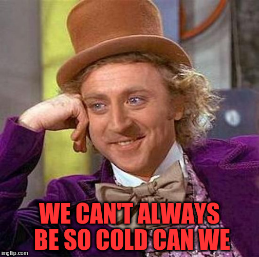 Creepy Condescending Wonka Meme | WE CAN'T ALWAYS BE SO COLD CAN WE | image tagged in memes,creepy condescending wonka | made w/ Imgflip meme maker