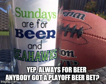 No balls, but beers |  YEP, ALWAYS FOR BEER   ANYBODY GOT A PLAYOFF BEER BET? | image tagged in nfl football,nfl playoffs,seahawks,seattle seahawks,beer,nfl | made w/ Imgflip meme maker