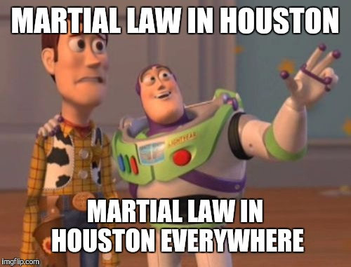 Well it's finally here | MARTIAL LAW IN HOUSTON MARTIAL LAW IN HOUSTON EVERYWHERE | image tagged in memes,x x everywhere | made w/ Imgflip meme maker