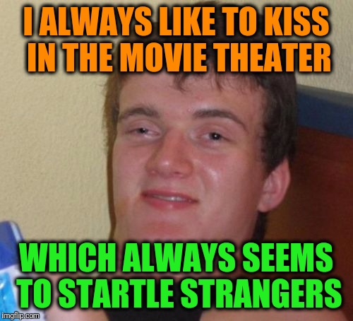10 Guy Meme | I ALWAYS LIKE TO KISS IN THE MOVIE THEATER WHICH ALWAYS SEEMS TO STARTLE STRANGERS | image tagged in memes,10 guy | made w/ Imgflip meme maker