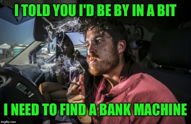 I TOLD YOU I'D BE BY IN A BIT I NEED TO FIND A BANK MACHINE | made w/ Imgflip meme maker