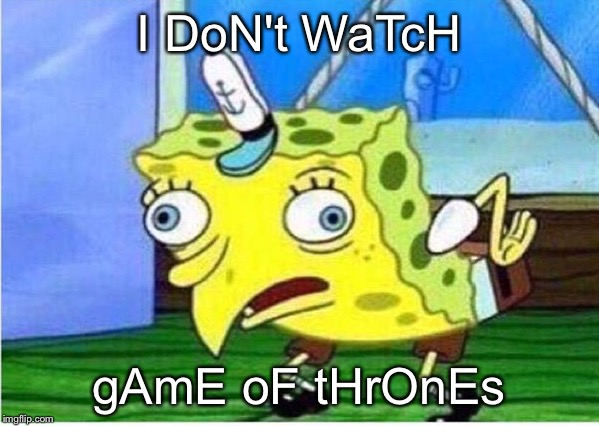 That annoying friend | I DoN't WaTcH gAmE oF tHrOnEs | image tagged in spongebob chicken,game of thrones,i don't watch,got | made w/ Imgflip meme maker