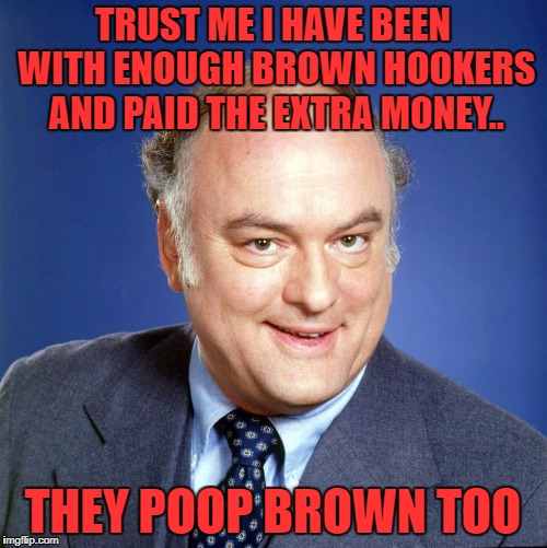 gordon jump | TRUST ME I HAVE BEEN WITH ENOUGH BROWN HOOKERS AND PAID THE EXTRA MONEY.. THEY POOP BROWN TOO | image tagged in gordon jump | made w/ Imgflip meme maker