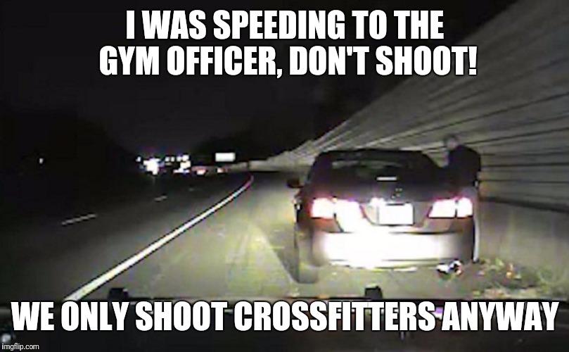 Gym police  | I WAS SPEEDING TO THE GYM OFFICER, DON'T SHOOT! WE ONLY SHOOT CROSSFITTERS ANYWAY | image tagged in police,gym,comedy | made w/ Imgflip meme maker