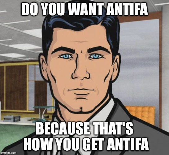 Antifa | DO YOU WANT ANTIFA BECAUSE THAT'S HOW YOU GET ANTIFA | image tagged in memes,archer,antifa | made w/ Imgflip meme maker