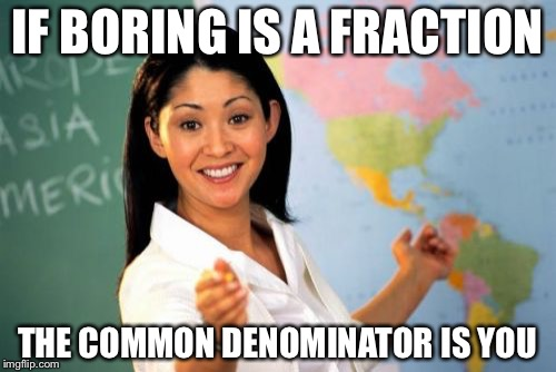Boring is a fraction | IF BORING IS A FRACTION THE COMMON DENOMINATOR IS YOU | image tagged in memes,unhelpful high school teacher,pun,fraction | made w/ Imgflip meme maker