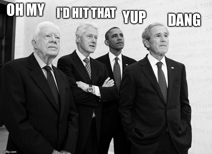 Carter Clinton Obama Bush | OH MY YUP I'D HIT THAT DANG | image tagged in carter clinton obama bush | made w/ Imgflip meme maker